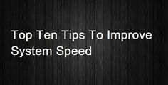 Top Ten Tips To Improve System Speed