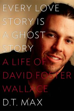 """EVERY LOVE STORY IS A GHOST STORY -- by D.T. Max.  Excellent bio of David Foster Wallace - brilliant contemporary writer who committed suicide in 2008.  Hailed as """"one of the most influential and innovative writers of the last 20 years."""""""