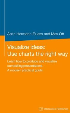 Visualize Ideas: Use Charts the Right Way: Learn how to produce and visualize compelling presentations. A modern practical guide. by Anita Hermann-Ruess, http://www.amazon.com/dp/B00IN5W6K6/ref=cm_sw_r_pi_dp_9Jndtb0V1M1GX