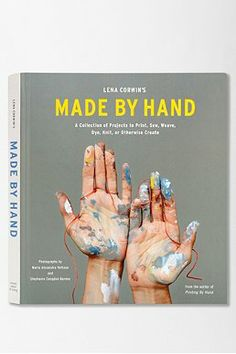 Lena Corwin's Made By Hand: A Collection Of Projects To Print, Sew, Weave, Dye, Knit, Or Otherwise Create By Lena Corwin