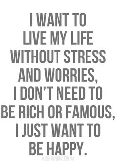 I want to live my life without stress and worries, I don't need to be Rick or famous, I just to be happy