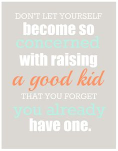 Don't let yourself become so concerned with raising a good kid that you forget you already have.