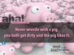 Never wrestle with a pig, you both get dirty and the pig likes it. | #quotes #success #wisdom #humor