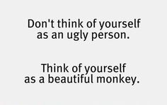 You are a beautiful monkey.