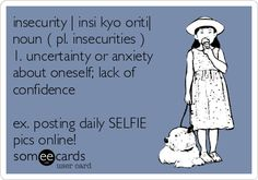 insecurity |?insi?kyo?oriti| noun ( pl. insecurities ) 1. uncertainty or anxiety about oneself; lack of confidence ex. posting daily SELFIE pics online! Lol EVERY DAY.