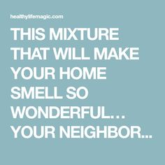 THIS MIXTURE THAT WILL MAKE YOUR HOME SMELL SO WONDERFUL… YOUR NEIGHBORS WILL ENVY YOU | Healthy Life Magic