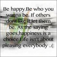 Be happy. Be who you wanna be. Is others don't like it, let them be. As the saying goes, happinass is a choice. Life isn't about pleasing everybody... (: