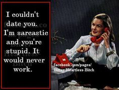 I'm sarcastic and you're stupid .. it'd never work