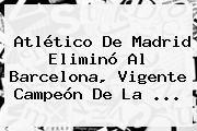 http://tecnoautos.com/wp-content/uploads/imagenes/tendencias/thumbs/atletico-de-madrid-elimino-al-barcelona-vigente-campeon-de-la.jpg Atletico Madrid. Atlético de Madrid eliminó al Barcelona, vigente campeón de la ..., Enlaces, Imágenes, Videos y Tweets - http://tecnoautos.com/actualidad/atletico-madrid-atletico-de-madrid-elimino-al-barcelona-vigente-campeon-de-la/