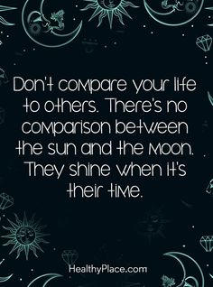 Don't compare your life to others. There's no comparison between the Sun and the Moon. They some when it's their time.