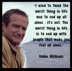 I used to think that the worst thing in life was to end up alone. It's not. The worst thing in life is to end up with people that make you feel all alone. ~ Robin Williams #quote