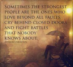 Sometimes the strongest people are the ones who love beyond all faults, cry behind closed doors and fight battles that nobody knows about