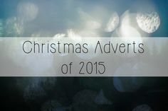 Miss Nicklin | Lifestyle, Events & Food Blog: Christmas Adverts of 2015 & Their Tear Score!