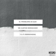 El problema es que me gustas demasiado y a ti demasiadas...  #NegroIrregular #Quote #Frase #Frasedeldia