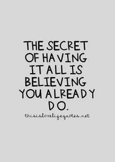 The secret of having it all is believing you already do, maybe this will work