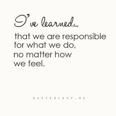 I've learned that we are responsible for what we do, no matter how we feel.