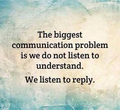 The biggest communication problem is we don't listen to understand, we listen to reply.