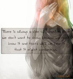 There is always a side of ourselves that we don't want to show, , because we don't know it and that's why we fear it that it might consume us.  C'è sempre un lato di noi stessi che non la vogliamo mostrare, perchè non lo conosciamo ed è per questo che ne abbiamo timore che possa consumarci.  #Anime #Quotes #Fear #MichiyoMeii