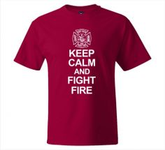 Keep Calm and Fight Fire, printed tshirt. Firefighter T-shirts, Fire Department, Fire Rescue