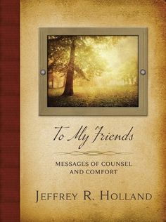 """If you need a burden lifted, I want you to imagine I am in a personal, private, closed-door chat with you. I want to help you if I can."" With those words, Elder Jeffrey R. Holland invites every reader of his latest book to become a friend, to receive instruction and encouragement, counsel and comfort."