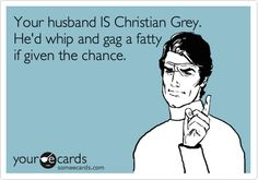 Funny Somewhat Topical Ecard: Your husband IS Christian Grey. He'd whip and gag a fatty if given the chance.