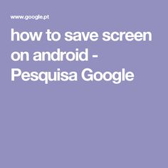 how to save screen on android - Pesquisa Google