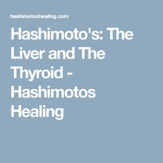 Hashimoto's: The Liver and The Thyroid - Hashimotos Healing