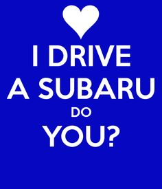 I drive a Subaru and you?
