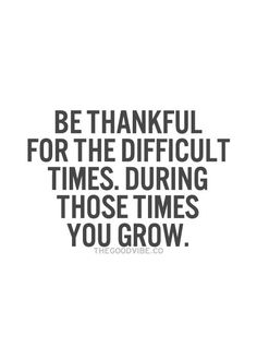Be Thankful For The Difficult Times. During Those Times You Grow.