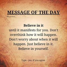 Believe in Manifests for You. Don't over think how it will happen. Don't worry about when it will happen. Just Believe in it. Believe in yourself.