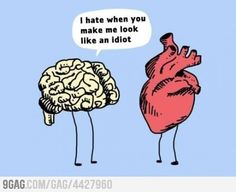 "Brain to Heart: ""I hate when you make me look like an idiot."""