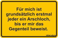 Für mich ist grundsätzlich erstmal jeder ein Arschloch, bis er mir das Gegenteil beweist.  ... gefunden auf https://www.istdaslustig.de/spruch/128 #lustig #sprüche #fun #spass