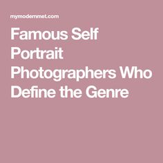 Famous Self Portrait Photographers Who Define the Genre