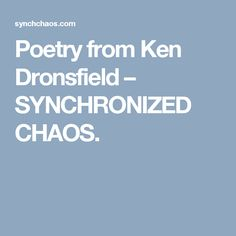 Poetry from Ken Dronsfield – SYNCHRONIZED CHAOS.