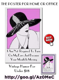 I am not required to turn on my ears just because your mouth is moving. Poster Paper (Semi-Gloss).http://www.zazzle.com/i_am_not_required_to_turn_on_my_ears_poster-228431530424660893 #poster #humor #humour #1920s #ArtDeco