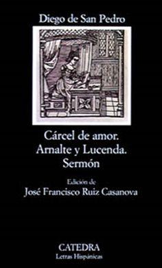 Cárcel de amor ; Tractado de amores de Arnalte y Lucenda ; Sermón / Diego de San Pedro ; edición de José Francisco Ruiz Casanova. Cátedra, 2011
