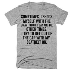 Sometimes i shock myself with the smart stuff i say and do Other times i try to get out of the car with my seatbelt on t-shirt #funnytshirtssayings