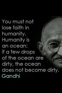 If a few drops are dirty the ocean does not become dirty.  Gotta love Gandhi's passive aggressive humble and simplistic demeanor.  i could have pinned ths in my Warrior Spirit board, but the In Your Face board seemed so right to do so