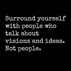 Surround yourself with people who talk about visions and ideas. Not people.