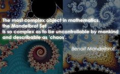 "~ Benoit Mandelbrot --- ""Basically, a fractal is any pattern that reveals greater complexity as it is enlarged. Thus, fractals graphically portray the notion of 'worlds within worlds' which has obsessed Western culture from its tenth-century beginnings."" ~ Alan Beck"