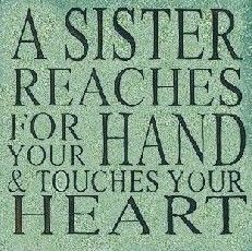 """A SISTER REACHES FOR YOUR HAND & TOUCHES YOUR HEART!"""