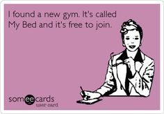 I found a new gym. It's called My Bed and it's free to join.