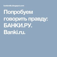 Попробуем говорить правду: БАНКИ.РУ. Banki.ru.