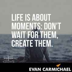 Life is about moments: Don't wait for them, create them.    - http://www.evancarmichael.com/blog/2014/07/19/life-moments-dont-wait-create/
