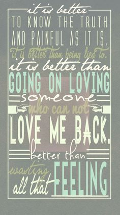 It is better to know the truth and, painful as it is, it is better than being lide to. Iti is better than going on loving someone who can not love me back,better than wanting all that feeling.-Infernal devices quote