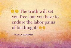 The truth will set you free, but you have to endure the labor pains of birthing it.