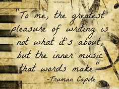 """To me, the greatest pleasure of writing is not what it's about, but the inner music that words make."" ~Truman Capote"