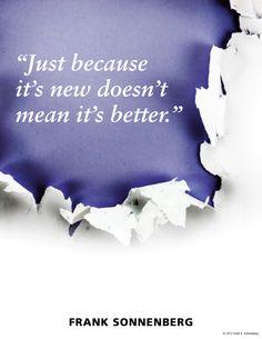 """Just because it's new doesn't make it better. ""~ Frank Sonnenberg www.FrankSonnenbergOnline.com"