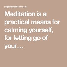 Meditation is a practical means for calming yourself, for letting go of your…