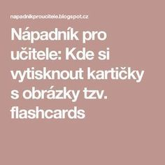 Nápadník pro učitele: Kde si vytisknout kartičky s obrázky tzv. flashcards Autism Activities, Indoor Activities, Kids And Parenting, Montessori, Crafts For Kids, Preschool, Classroom, Teacher, How To Plan